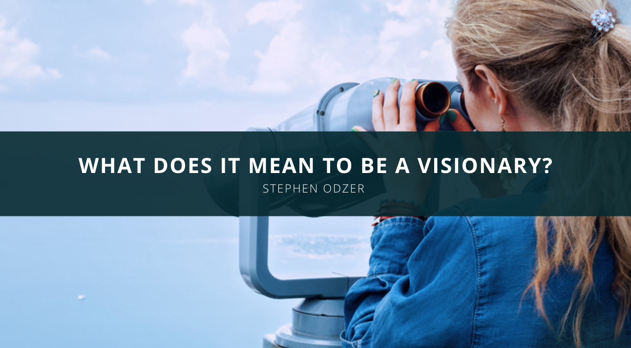 Stephen Odzer Speaks Out: What Does It Mean To Be A Visionary?